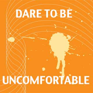 Dare to Be Uncomfortable